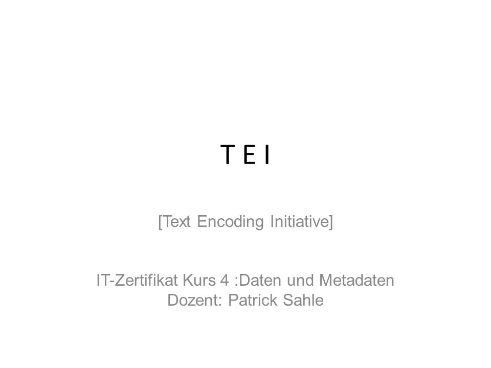T E I [Text Encoding Initiative] IT-Zertifikat Kurs 4 :Daten und Metadaten Dozent: Patrick Sahle.